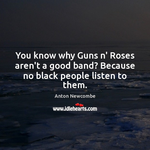 Image, You know why Guns n' Roses aren't a good band? Because no black people listen to them.