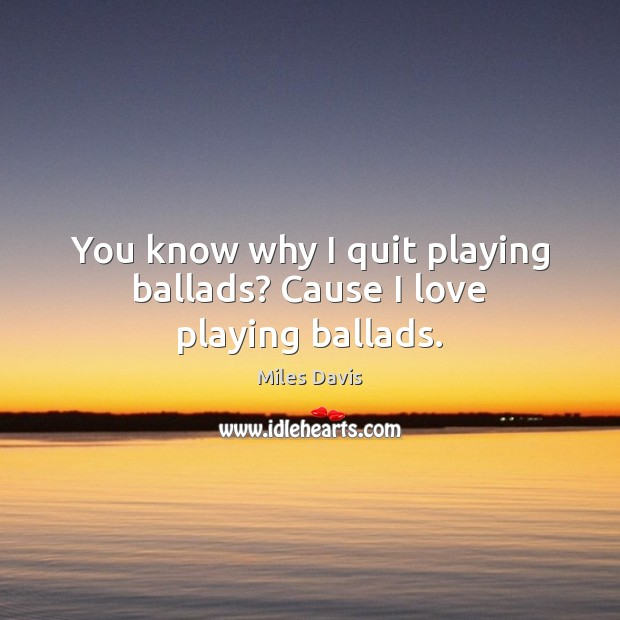 You know why I quit playing ballads? Cause I love playing ballads. Image