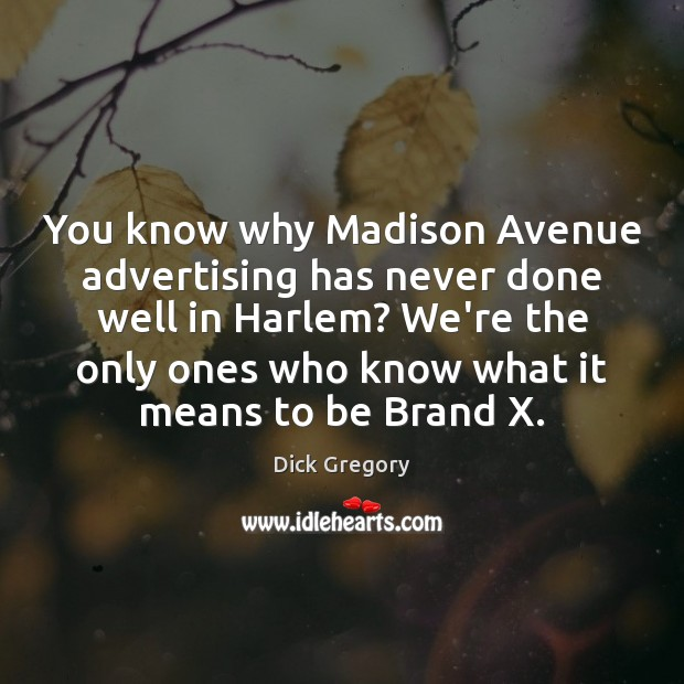 You know why Madison Avenue advertising has never done well in Harlem? Dick Gregory Picture Quote