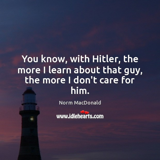 You know, with Hitler, the more I learn about that guy, the more I don't care for him. I Don't Care Quotes Image