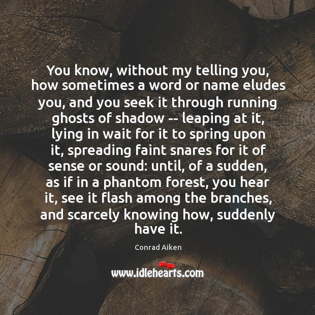 You know, without my telling you, how sometimes a word or name Conrad Aiken Picture Quote