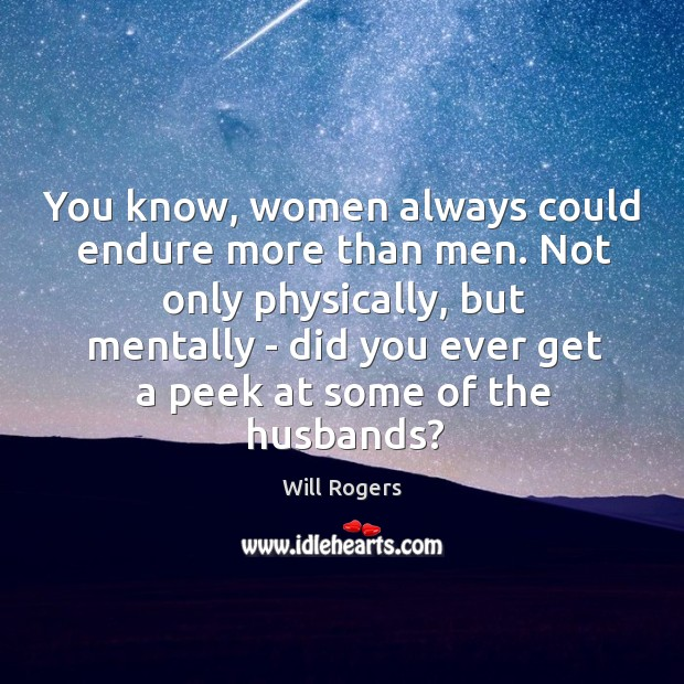 Image, You know, women always could endure more than men. Not only physically,