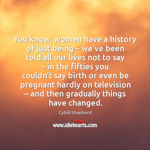 You know, women have a history of just being – we've been told all our lives not to say Image