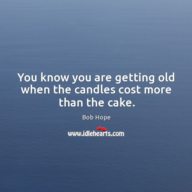 You know you are getting old when the candles cost more than the cake. Image