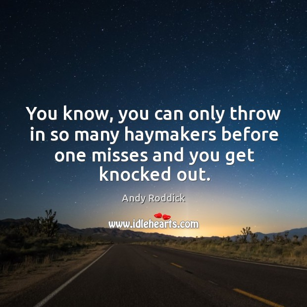 You know, you can only throw in so many haymakers before one misses and you get knocked out. Image