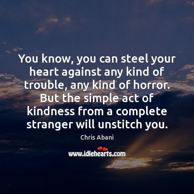 You know, you can steel your heart against any kind of trouble, Chris Abani Picture Quote