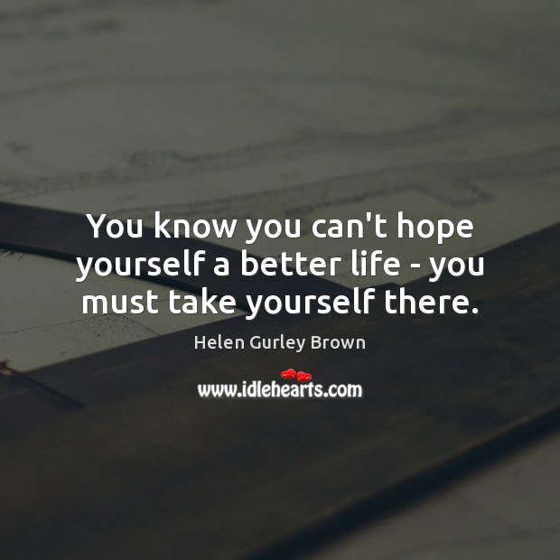 You know you can't hope yourself a better life – you must take yourself there. Helen Gurley Brown Picture Quote