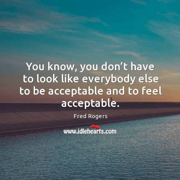 You know, you don't have to look like everybody else to be acceptable and to feel acceptable. Fred Rogers Picture Quote