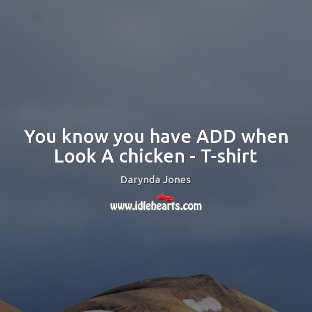 You know you have ADD when Look A chicken – T-shirt Darynda Jones Picture Quote