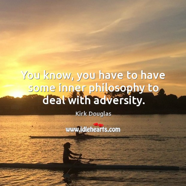 You know, you have to have some inner philosophy to deal with adversity. Kirk Douglas Picture Quote