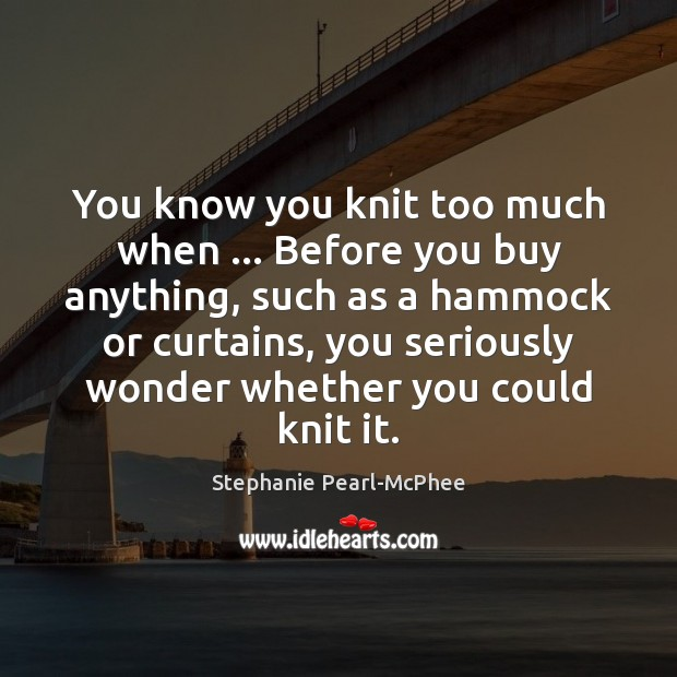 You know you knit too much when … Before you buy anything, such Image