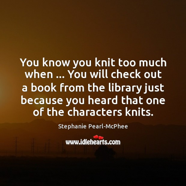 You know you knit too much when … You will check out a Image