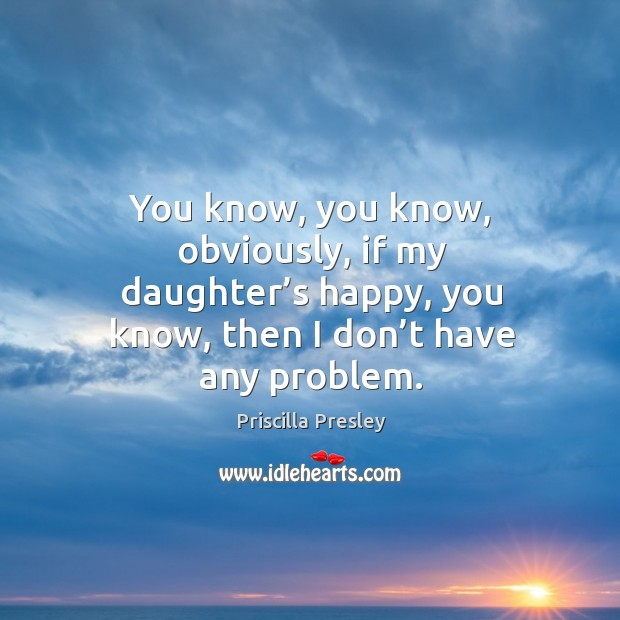 You know, you know, obviously, if my daughter's happy, you know, then I don't have any problem. Image