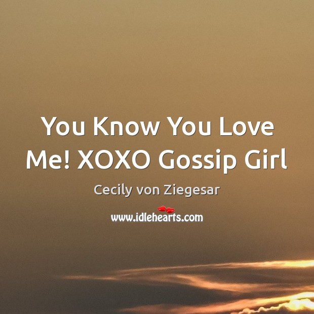 You Know You Love Me! XOXO Gossip Girl Image