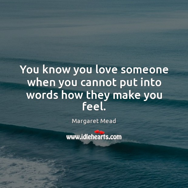 You know you love someone when you cannot put into words how they make you feel. Margaret Mead Picture Quote