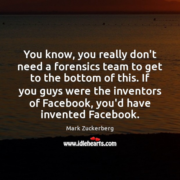 You know, you really don't need a forensics team to get to Mark Zuckerberg Picture Quote