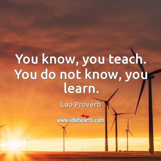 You know, you teach. You do not know, you learn. Lao Proverbs Image