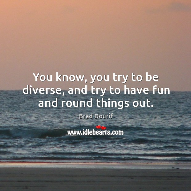Image, You know, you try to be diverse, and try to have fun and round things out.