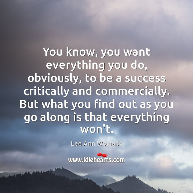 You know, you want everything you do, obviously, to be a success Lee Ann Womack Picture Quote