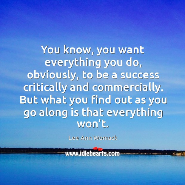 You know, you want everything you do, obviously, to be a success critically and commercially. Lee Ann Womack Picture Quote