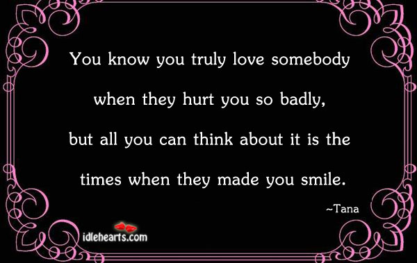 You Know You Truly Love Somebody When They Hurt You…