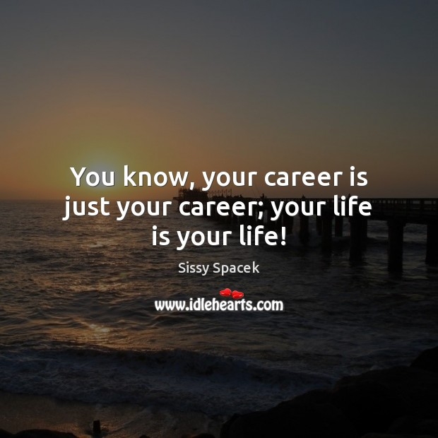 You know, your career is just your career; your life is your life! Sissy Spacek Picture Quote