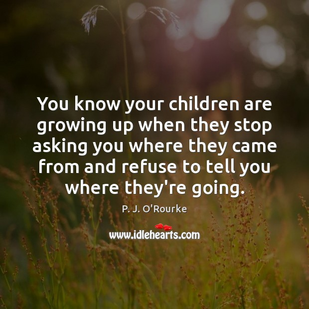 You know your children are growing up when they stop asking you Children Quotes Image
