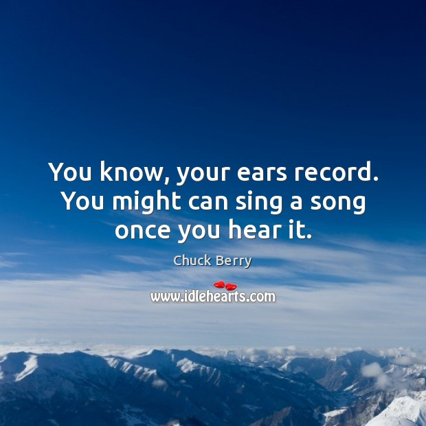 You know, your ears record. You might can sing a song once you hear it. Image