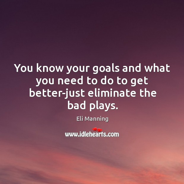 You know your goals and what you need to do to get better-just eliminate the bad plays. Eli Manning Picture Quote