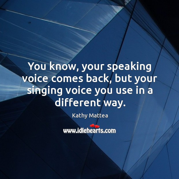 You know, your speaking voice comes back, but your singing voice you use in a different way. Image