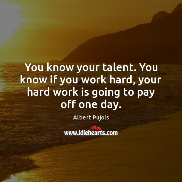 You know your talent. You know if you work hard, your hard Albert Pujols Picture Quote