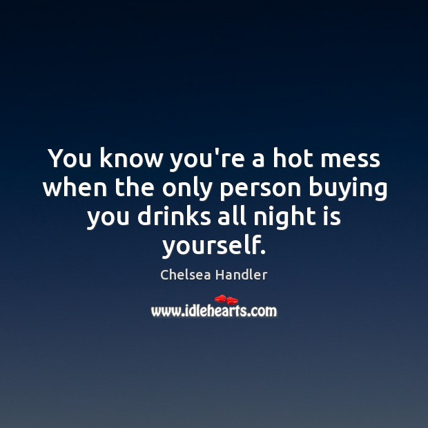 Image, You know you're a hot mess when the only person buying you drinks all night is yourself.