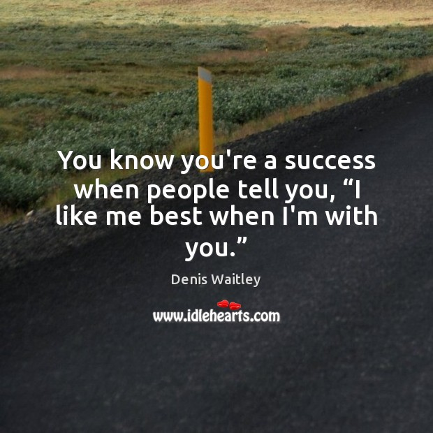 "Image, You know you're a success when people tell you, ""I like me best when I'm with you."""