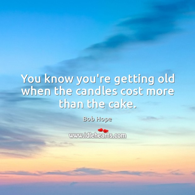 Image, You know you're getting old when the candles cost more than the cake.
