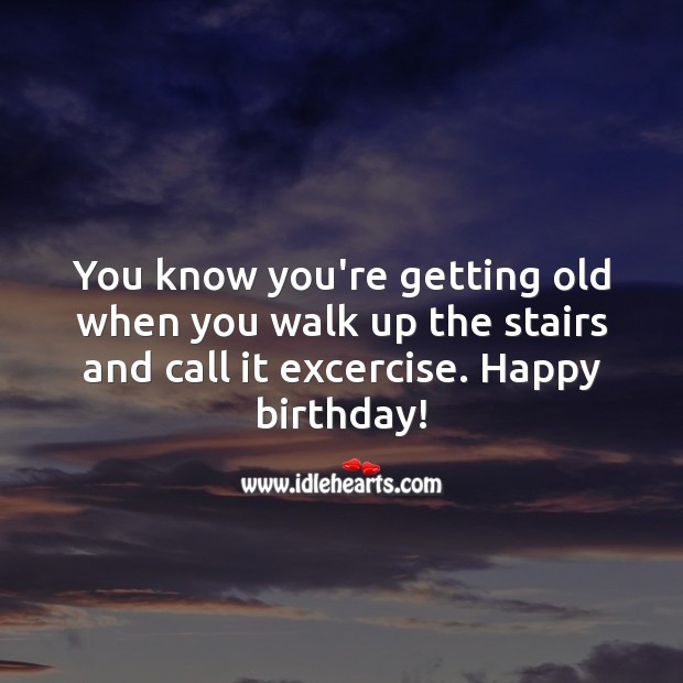 You know you're getting old when you walk up the stairs and call it exercise. Funny Birthday Messages Image