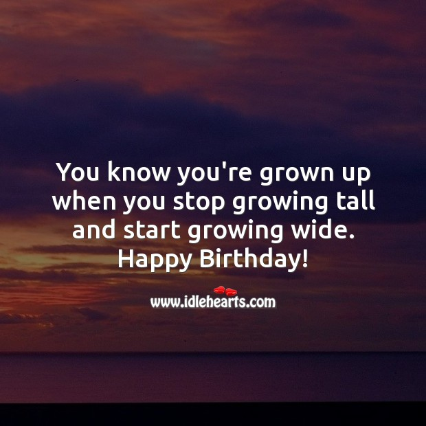 You know you're grown up when you stop growing tall and start growing wide. Funny Birthday Messages Image