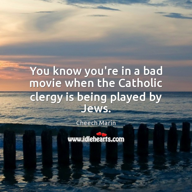 You know you're in a bad movie when the Catholic clergy is being played by Jews. Cheech Marin Picture Quote