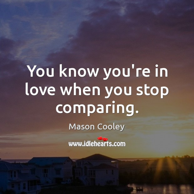 Image, You know you're in love when you stop comparing.