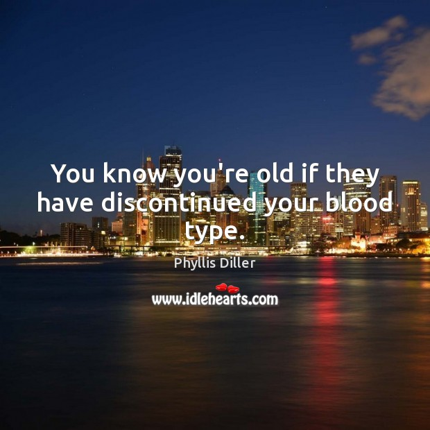 You know you're old if they have discontinued your blood type. Image
