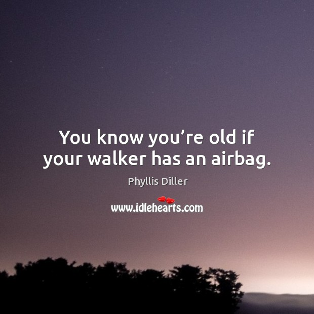 Image, You know you're old if your walker has an airbag.