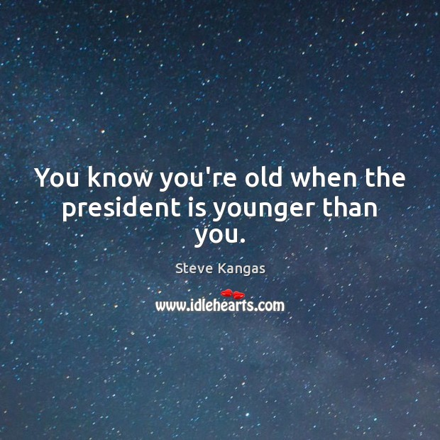 You know you're old when the president is younger than you. Image
