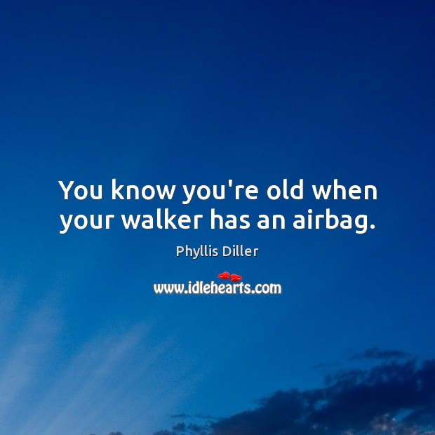 Image, You know you're old when your walker has an airbag.