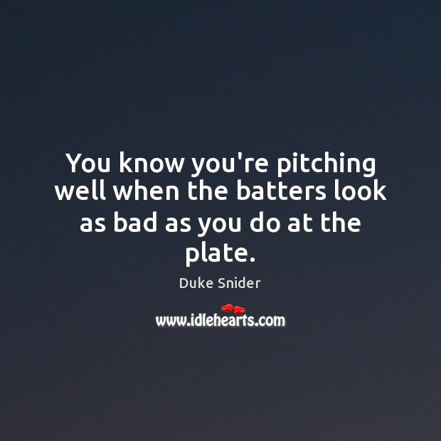 You know you're pitching well when the batters look as bad as you do at the plate. Image