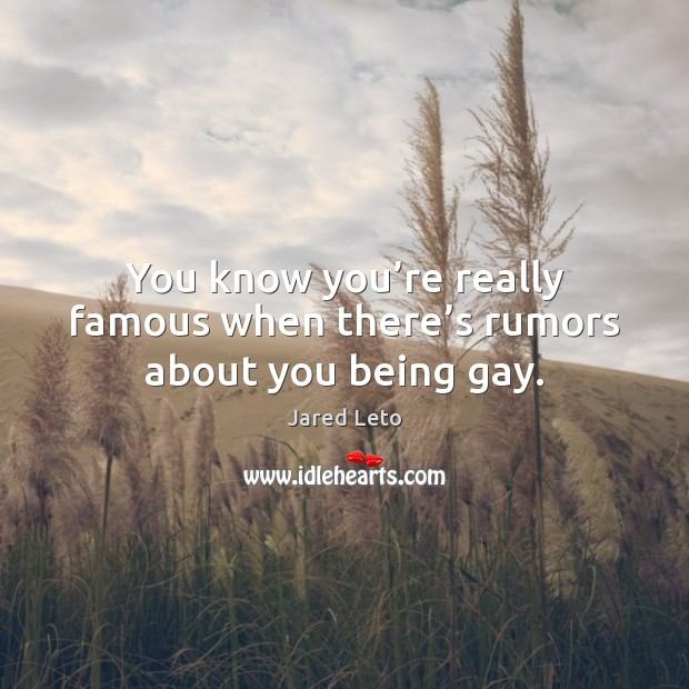 You know you're really famous when there's rumors about you being gay. Jared Leto Picture Quote