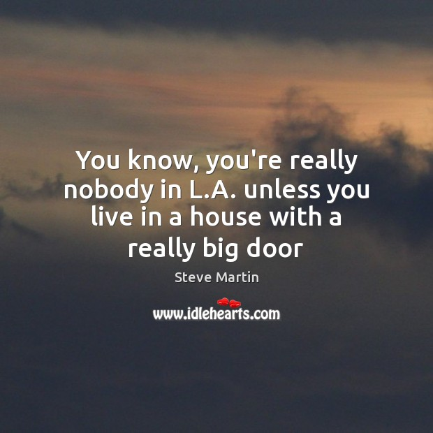 You know, you're really nobody in L.A. unless you live in a house with a really big door Image