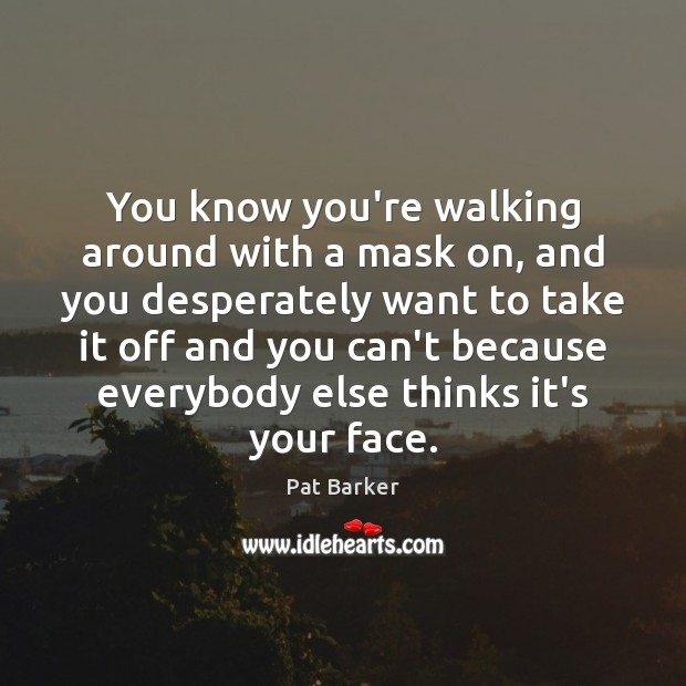 You know you're walking around with a mask on, and you desperately Pat Barker Picture Quote