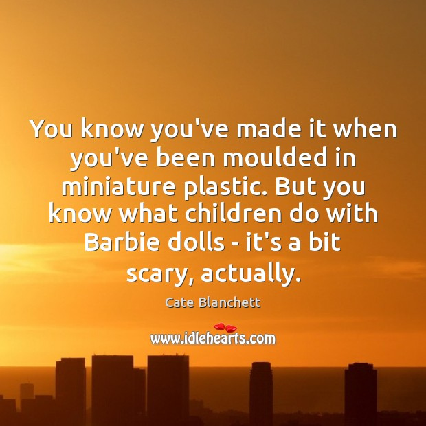 You know you've made it when you've been moulded in miniature plastic. Cate Blanchett Picture Quote