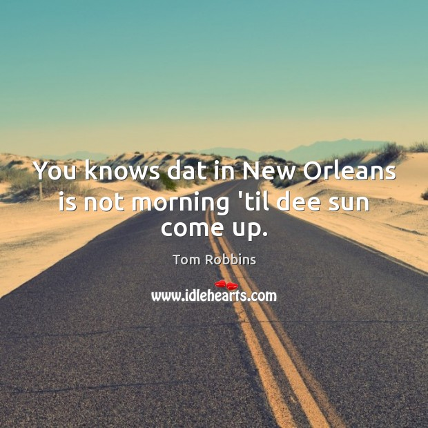 You knows dat in New Orleans is not morning 'til dee sun come up. Tom Robbins Picture Quote
