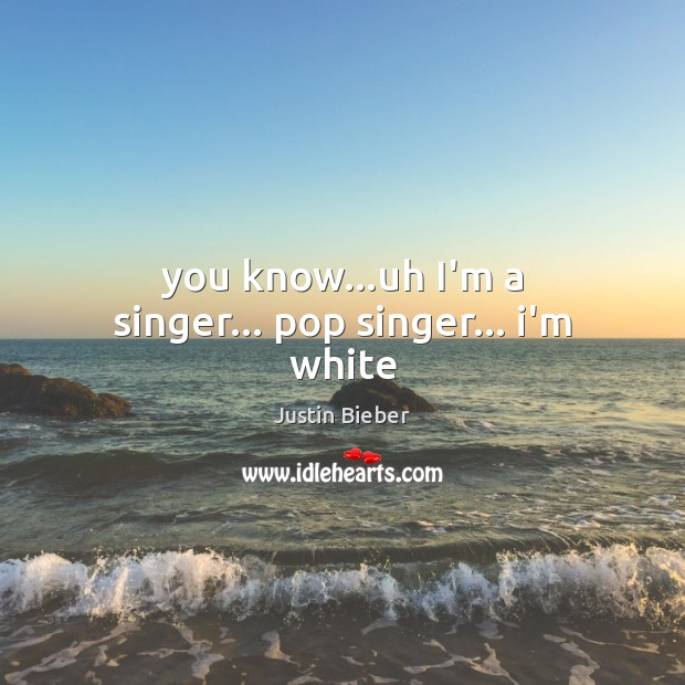 You know…uh I'm a singer… pop singer… i'm white Justin Bieber Picture Quote