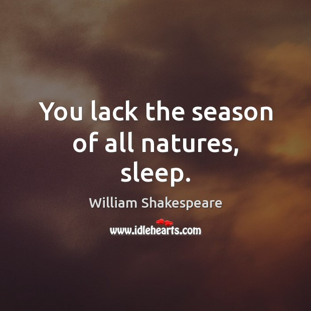 You lack the season of all natures, sleep. Image